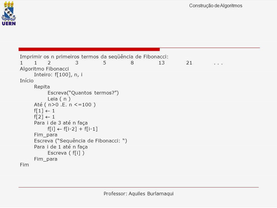 Construção de Algoritmos Professor: Aquiles Burlamaqui Imprimir os n primeiros termos da seqüência de Fibonacci: 1123581321...