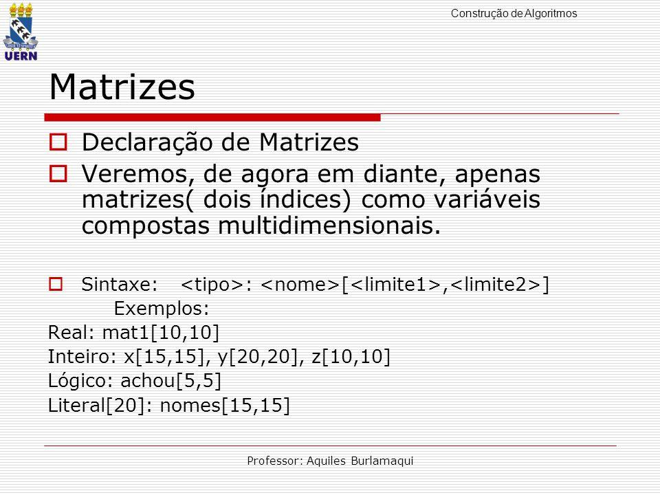 Construção de Algoritmos Professor: Aquiles Burlamaqui Matrizes Declaração de Matrizes Veremos, de agora em diante, apenas matrizes( dois índices) como variáveis compostas multidimensionais.