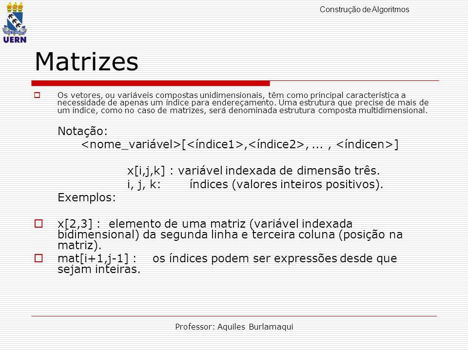 Construção de Algoritmos Professor: Aquiles Burlamaqui Matrizes Os vetores, ou variáveis compostas unidimensionais, têm como principal característica a necessidade de apenas um índice para endereçamento.