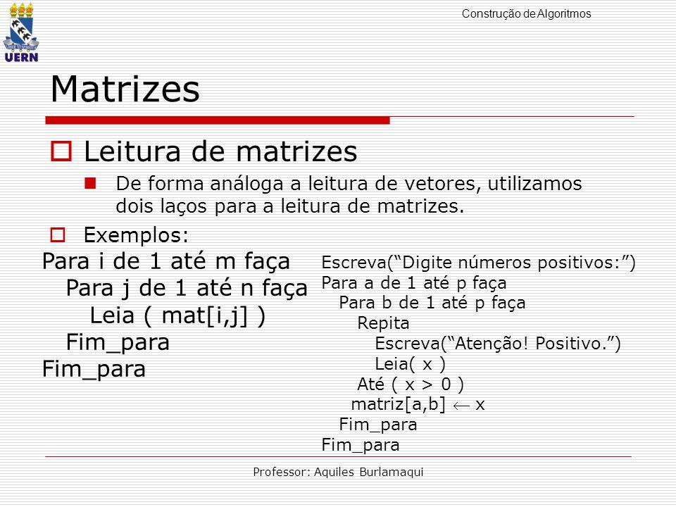 Construção de Algoritmos Professor: Aquiles Burlamaqui Matrizes Leitura de matrizes De forma análoga a leitura de vetores, utilizamos dois laços para a leitura de matrizes.