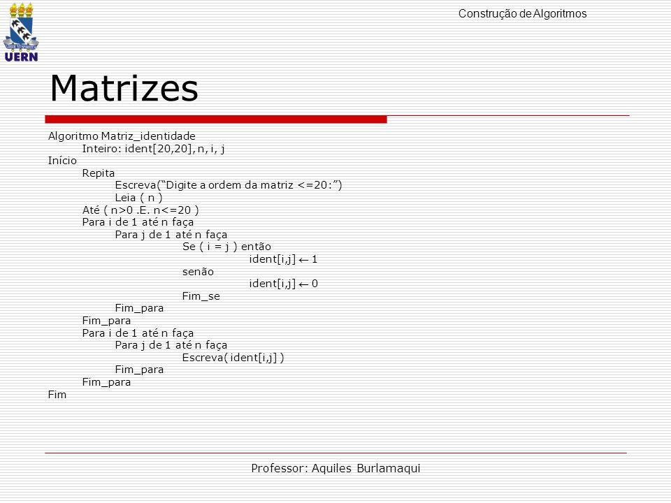 Construção de Algoritmos Professor: Aquiles Burlamaqui Matrizes Algoritmo Matriz_identidade Inteiro: ident[20,20], n, i, j Início Repita Escreva(Digite a ordem da matriz <=20:) Leia ( n ) Até ( n>0.E.