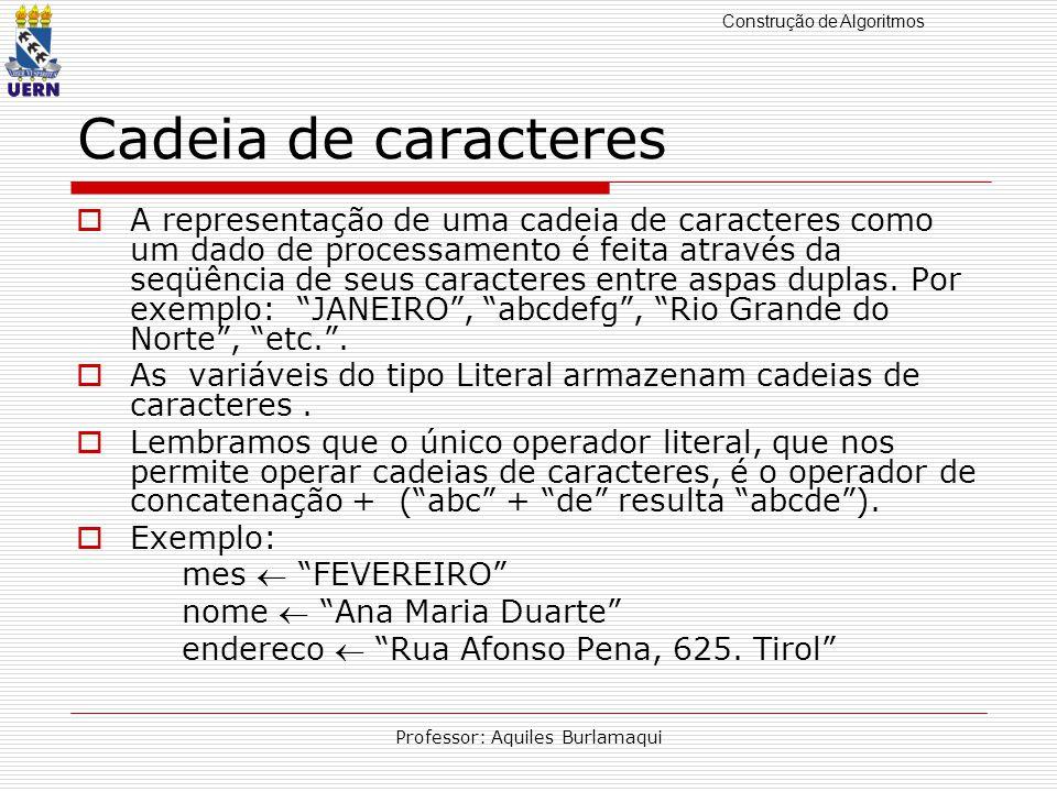 Construção de Algoritmos Professor: Aquiles Burlamaqui Cadeia de caracteres A representação de uma cadeia de caracteres como um dado de processamento é feita através da seqüência de seus caracteres entre aspas duplas.