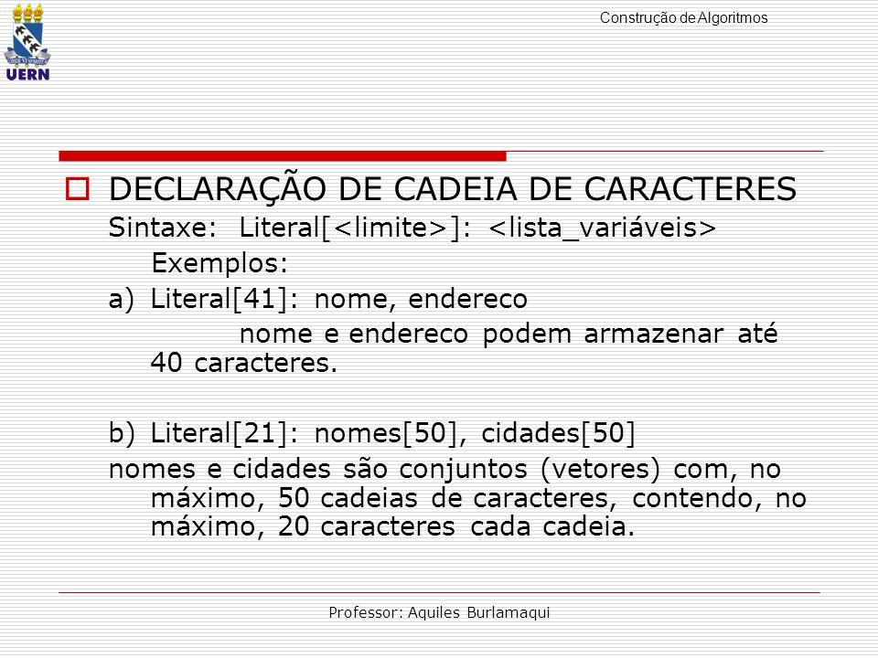 Construção de Algoritmos Professor: Aquiles Burlamaqui DECLARAÇÃO DE CADEIA DE CARACTERES Sintaxe:Literal[ ]: Exemplos: a)Literal[41]: nome, endereco nome e endereco podem armazenar até 40 caracteres.