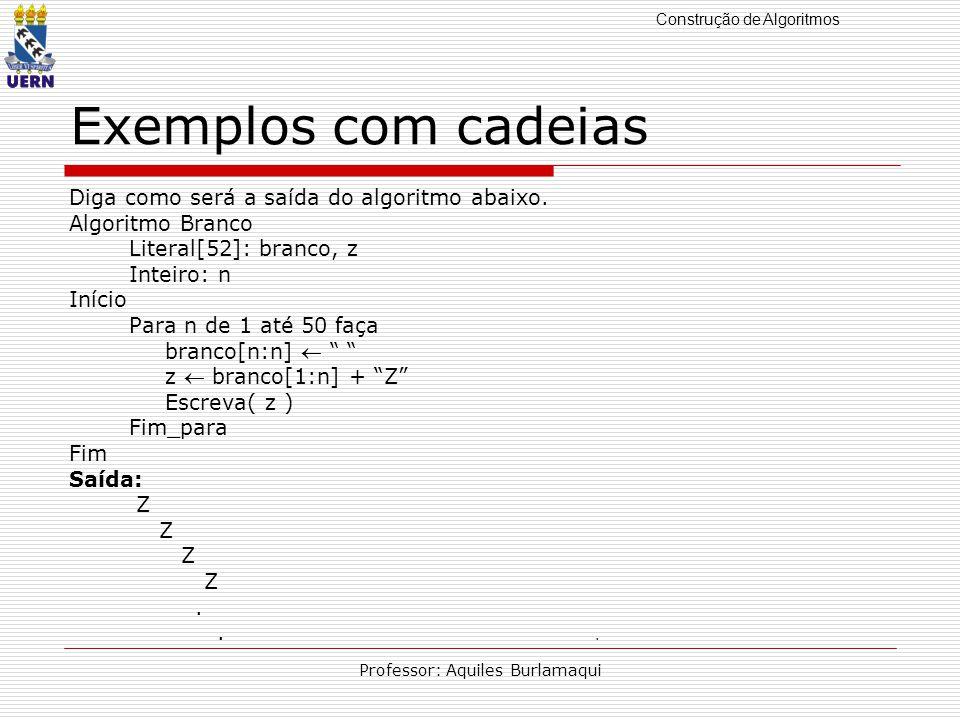 Construção de Algoritmos Professor: Aquiles Burlamaqui Exemplos com cadeias Diga como será a saída do algoritmo abaixo.