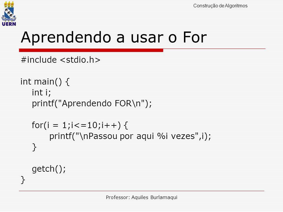 Construção de Algoritmos Professor: Aquiles Burlamaqui Aprendendo a usar o For #include int main() { int i; printf( Aprendendo FOR\n ); for(i = 1;i<=10;i++) { printf( \nPassou por aqui %i vezes ,i); } getch(); }
