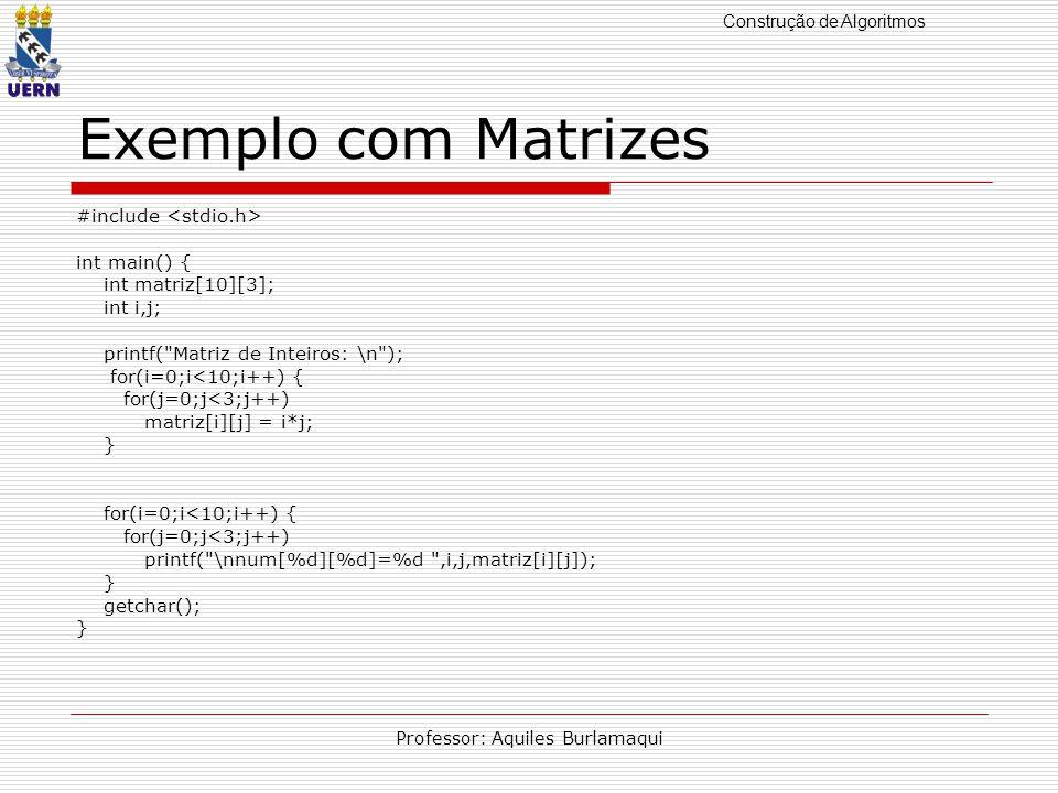Construção de Algoritmos Professor: Aquiles Burlamaqui Exemplo com Matrizes #include int main() { int matriz[10][3]; int i,j; printf( Matriz de Inteiros: \n ); for(i=0;i<10;i++) { for(j=0;j<3;j++) matriz[i][j] = i*j; } for(i=0;i<10;i++) { for(j=0;j<3;j++) printf( \nnum[%d][%d]=%d ,i,j,matriz[i][j]); } getchar(); }