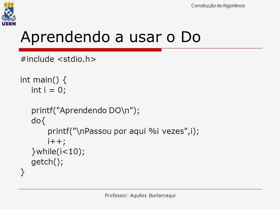 Construção de Algoritmos Professor: Aquiles Burlamaqui Aprendendo a usar o While #include int main() { int i = 0; printf( Aprendendo WHILE\n ); while(i<10) { printf( \nPassou por aqui %i vezes ,i); i++; } getchar(); }