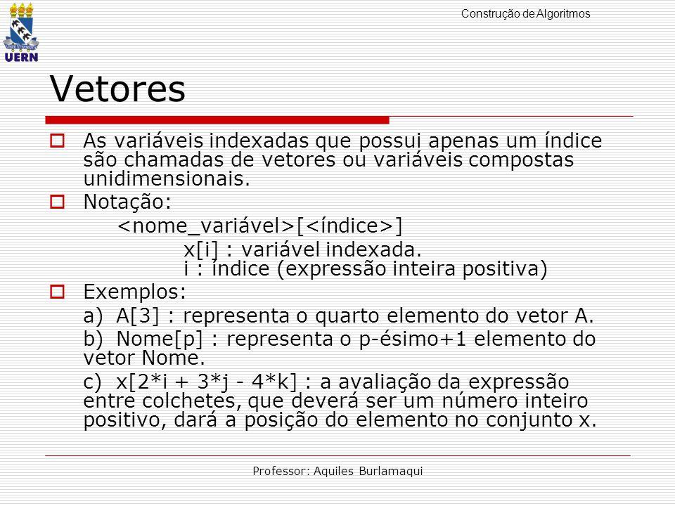 Construção de Algoritmos Professor: Aquiles Burlamaqui Vetores As variáveis indexadas que possui apenas um índice são chamadas de vetores ou variáveis compostas unidimensionais.
