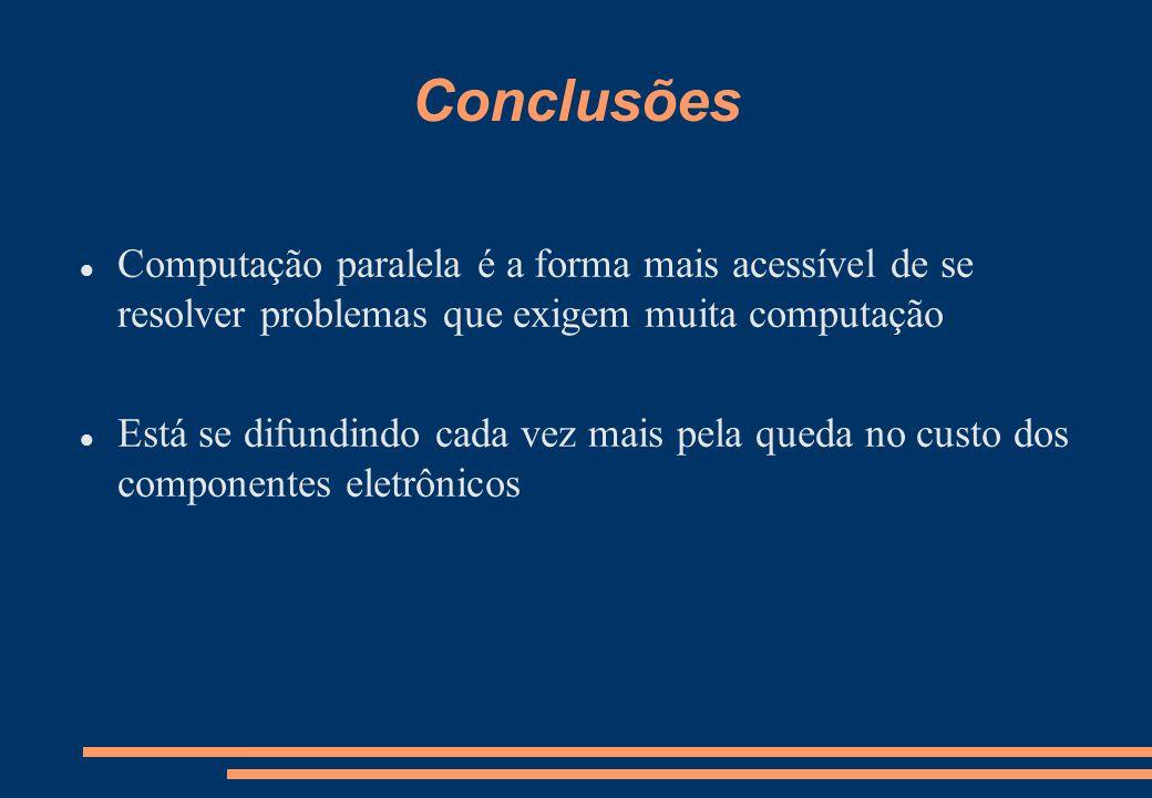 Conclusões Computação paralela é a forma mais acessível de se resolver problemas que exigem muita computação Está se difundindo cada vez mais pela queda no custo dos componentes eletrônicos
