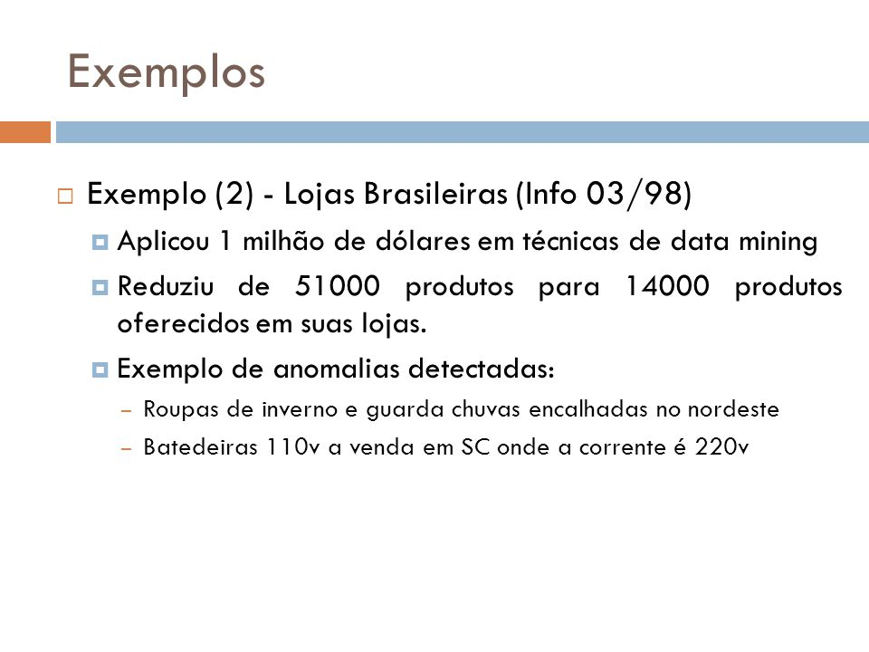Exemplos Exemplo (2) - Lojas Brasileiras (Info 03/98) Aplicou 1 milhão de dólares em técnicas de data mining Reduziu de 51000 produtos para 14000 produtos oferecidos em suas lojas.