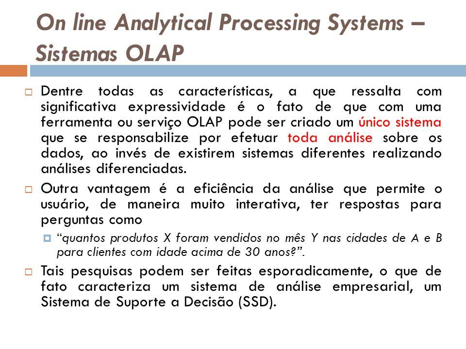 On line Analytical Processing Systems – Sistemas OLAP Dentre todas as características, a que ressalta com significativa expressividade é o fato de que com uma ferramenta ou serviço OLAP pode ser criado um único sistema que se responsabilize por efetuar toda análise sobre os dados, ao invés de existirem sistemas diferentes realizando análises diferenciadas.