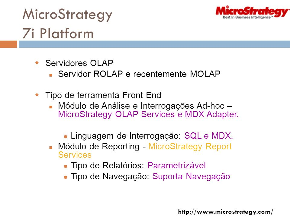 MicroStrategy 7i Platform Servidores OLAP Servidor ROLAP e recentemente MOLAP Tipo de ferramenta Front-End Módulo de Análise e Interrogações Ad-hoc – MicroStrategy OLAP Services e MDX Adapter.