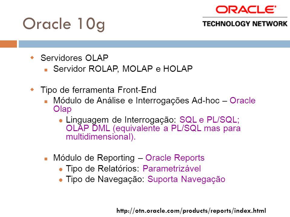 Oracle 10g Servidores OLAP Servidor ROLAP, MOLAP e HOLAP Tipo de ferramenta Front-End Módulo de Análise e Interrogações Ad-hoc – Oracle Olap Linguagem de Interrogação: SQL e PL/SQL; OLAP DML (equivalente a PL/SQL mas para multidimensional).