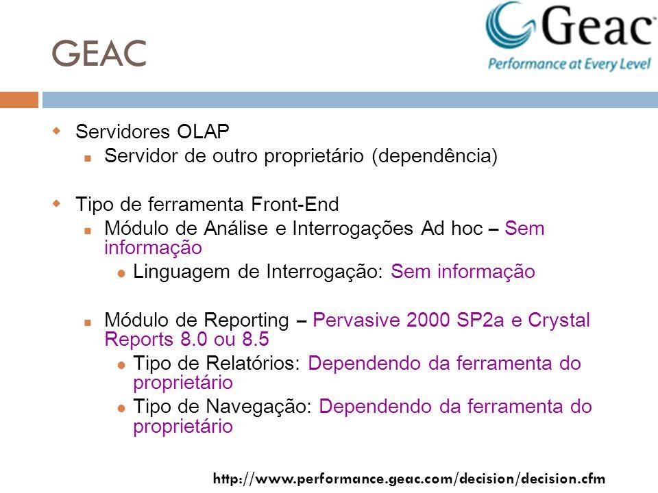 GEAC Servidores OLAP Servidor de outro proprietário (dependência) Tipo de ferramenta Front-End Módulo de Análise e Interrogações Ad hoc – Sem informação Linguagem de Interrogação: Sem informação Módulo de Reporting – Pervasive 2000 SP2a e Crystal Reports 8.0 ou 8.5 Tipo de Relatórios: Dependendo da ferramenta do proprietário Tipo de Navegação: Dependendo da ferramenta do proprietário http://www.performance.geac.com/decision/decision.cfm