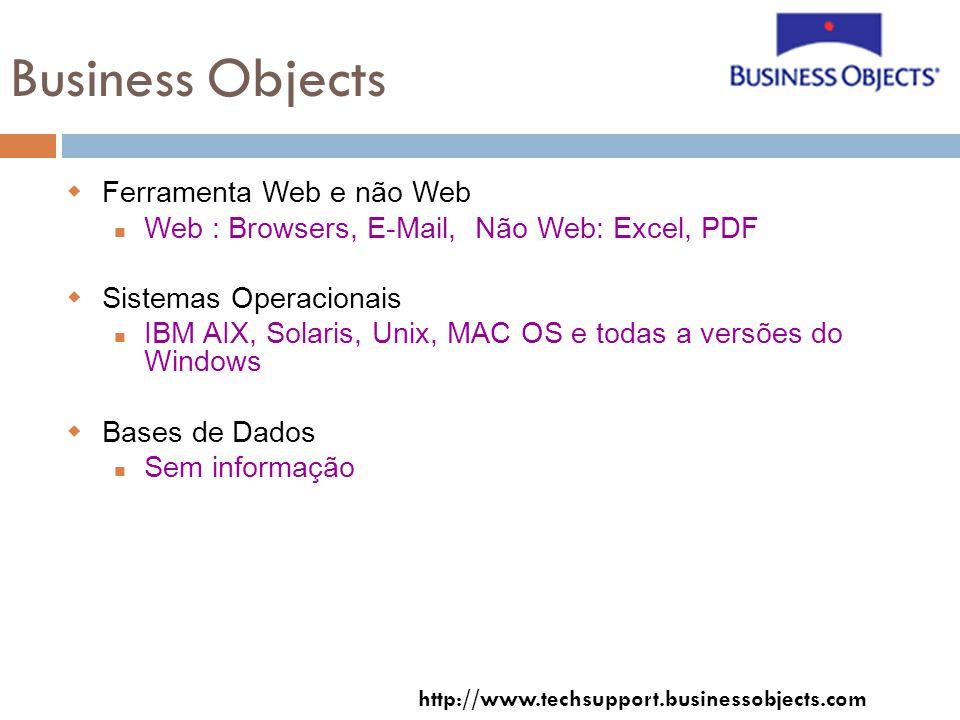 Business Objects Ferramenta Web e não Web Web : Browsers, E-Mail, Não Web: Excel, PDF Sistemas Operacionais IBM AIX, Solaris, Unix, MAC OS e todas a versões do Windows Bases de Dados Sem informação http://www.techsupport.businessobjects.com