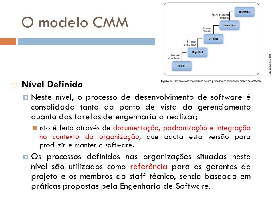 O modelo CMM Nível Definido Neste nível, o processo de desenvolvimento de software é consolidado tanto do ponto de vista do gerenciamento quanto das t
