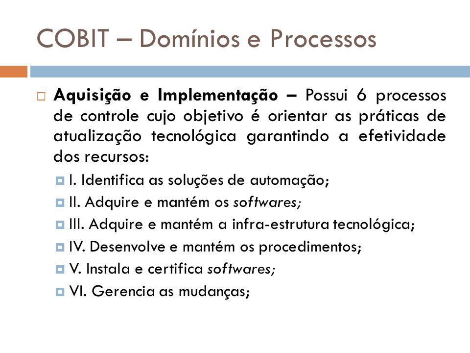COBIT – Domínios e Processos Aquisição e Implementação – Possui 6 processos de controle cujo objetivo é orientar as práticas de atualização tecnológica garantindo a efetividade dos recursos: I.