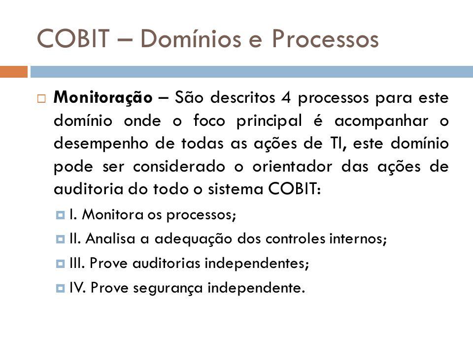 COBIT – Domínios e Processos Monitoração – São descritos 4 processos para este domínio onde o foco principal é acompanhar o desempenho de todas as ações de TI, este domínio pode ser considerado o orientador das ações de auditoria do todo o sistema COBIT: I.