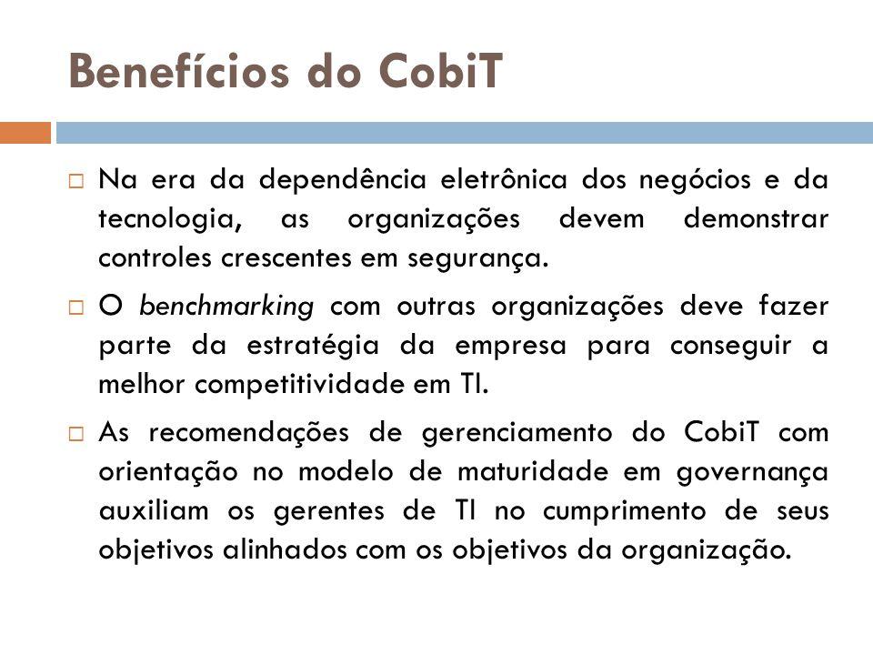 Benefícios do CobiT Na era da dependência eletrônica dos negócios e da tecnologia, as organizações devem demonstrar controles crescentes em segurança.