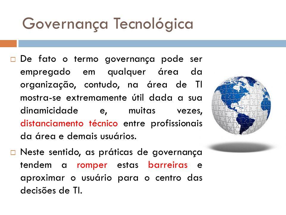 Governança Tecnológica De fato o termo governança pode ser empregado em qualquer área da organização, contudo, na área de TI mostra-se extremamente útil dada a sua dinamicidade e, muitas vezes, distanciamento técnico entre profissionais da área e demais usuários.
