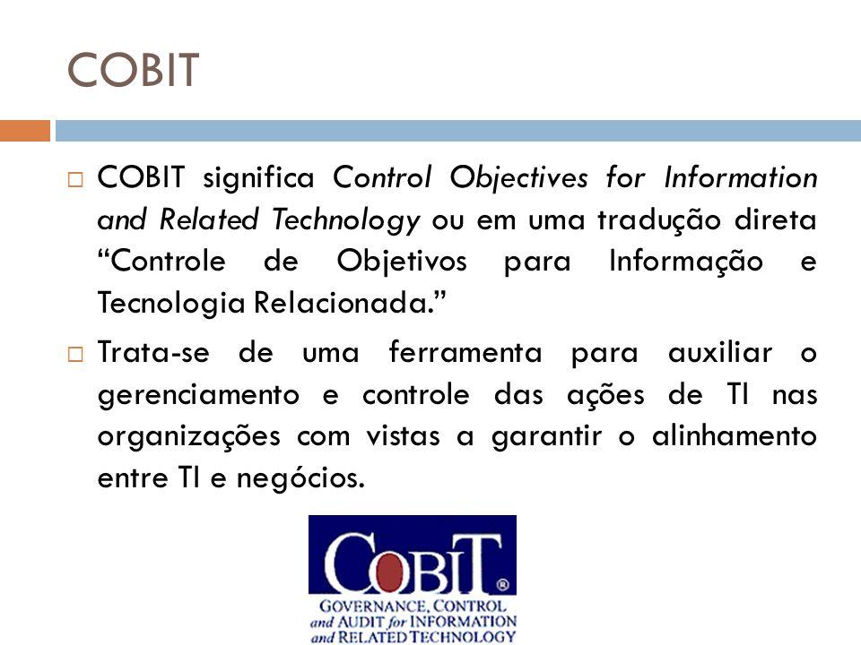 COBIT O objetivo maior do modelo COBIT é pesquisar, desenvolver e publicar um conjunto atualizado de padrões internacionais e de melhores práticas referentes ao uso corporativo de TI para os gerentes e auditores de tecnologia.