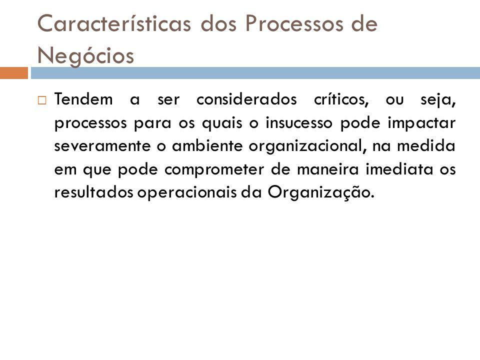 Características dos Processos de Negócios Tendem a ser considerados críticos, ou seja, processos para os quais o insucesso pode impactar severamente o