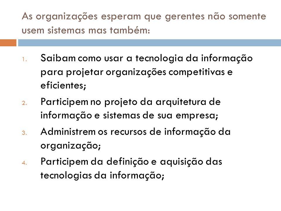As organizações esperam que gerentes não somente usem sistemas mas também: 1. Saibam como usar a tecnologia da informação para projetar organizações c
