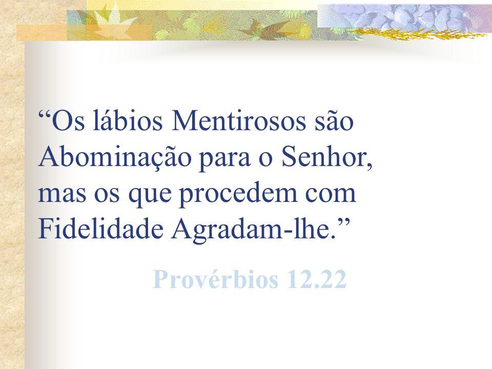 Os lábios Mentirosos são Abominação para o Senhor, mas os que procedem com Fidelidade Agradam-lhe. Provérbios 12.22