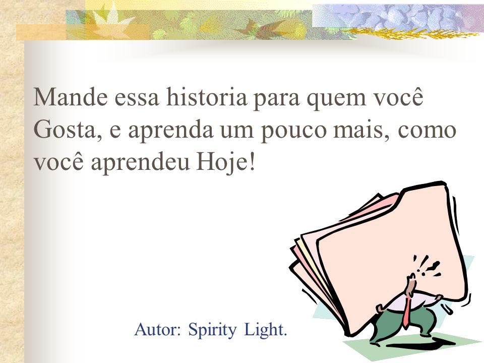 Mande essa historia para quem você Gosta, e aprenda um pouco mais, como você aprendeu Hoje! Autor: Spirity Light.