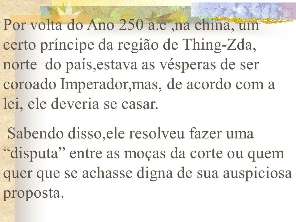 Por volta do Ano 250 a.c,na china, um certo príncipe da região de Thing-Zda, norte do país,estava as vésperas de ser coroado Imperador,mas, de acordo