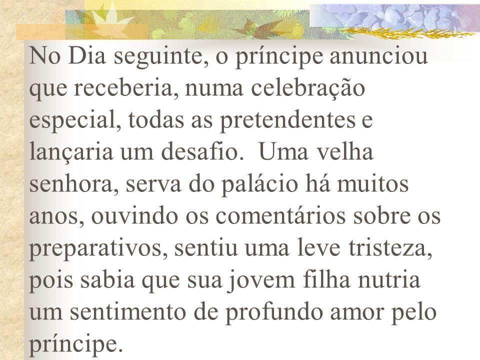 No Dia seguinte, o príncipe anunciou que receberia, numa celebração especial, todas as pretendentes e lançaria um desafio. Uma velha senhora, serva do