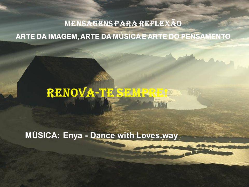 MensageNS para reflexão ARTE DA IMAGEM, ARTE DA MÚSICA E ARTE DO PENSAMENTO RENOVA-TE SEMPRE.