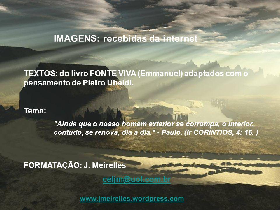 IMAGENS: recebidas da internet TEXTOS: do livro FONTE VIVA (Emmanuel) adaptados com o pensamento de Pietro Ubaldi.