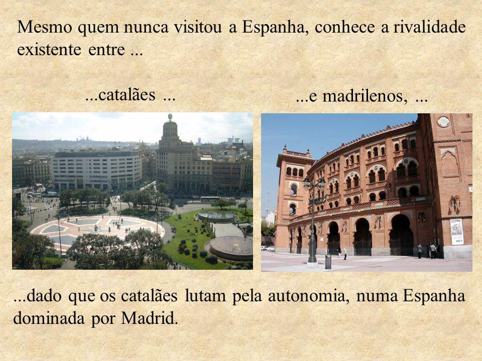 Mesmo quem nunca visitou a Espanha, conhece a rivalidade existente entre......dado que os catalães lutam pela autonomia, numa Espanha dominada por Madrid....catalães......e madrilenos,...