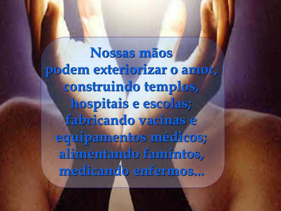 Nossas mãos podem exteriorizar o amor, construindo templos, hospitais e escolas; fabricando vacinas e equipamentos médicos; alimentando famintos, medicando enfermos...
