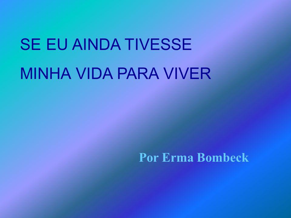 SE EU AINDA TIVESSE MINHA VIDA PARA VIVER Por Erma Bombeck