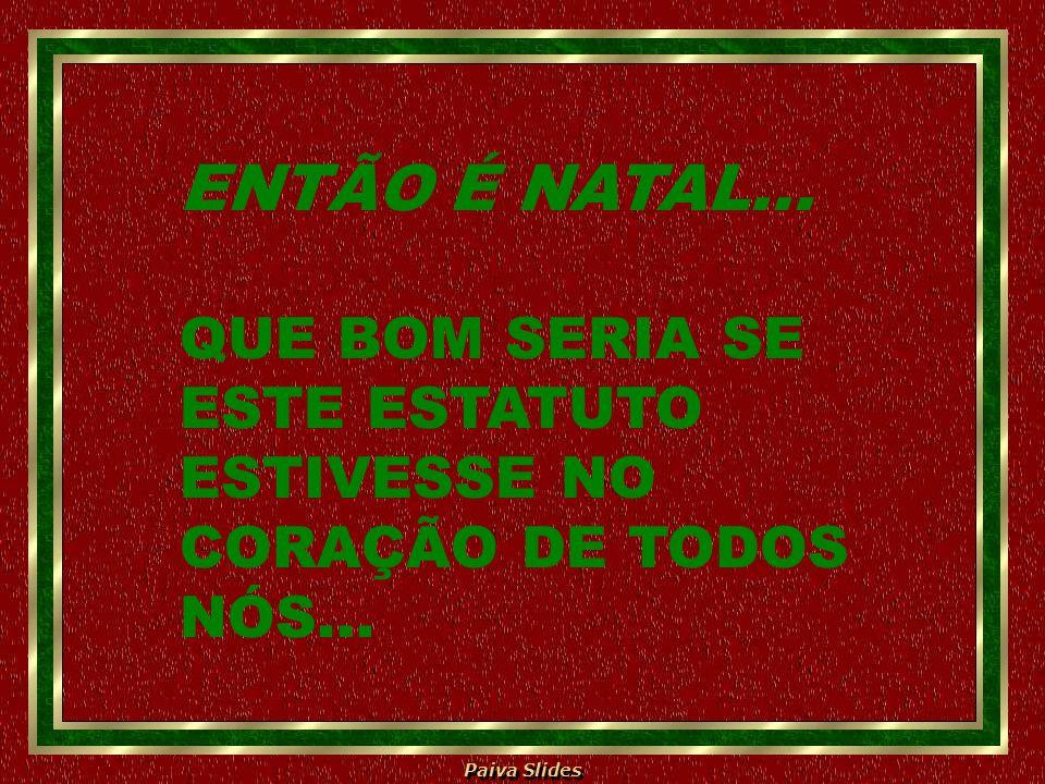 Paiva Slides ENTÃO É NATAL... QUE BOM SERIA SE ESTE ESTATUTO ESTIVESSE NO CORAÇÃO DE TODOS NÓS...