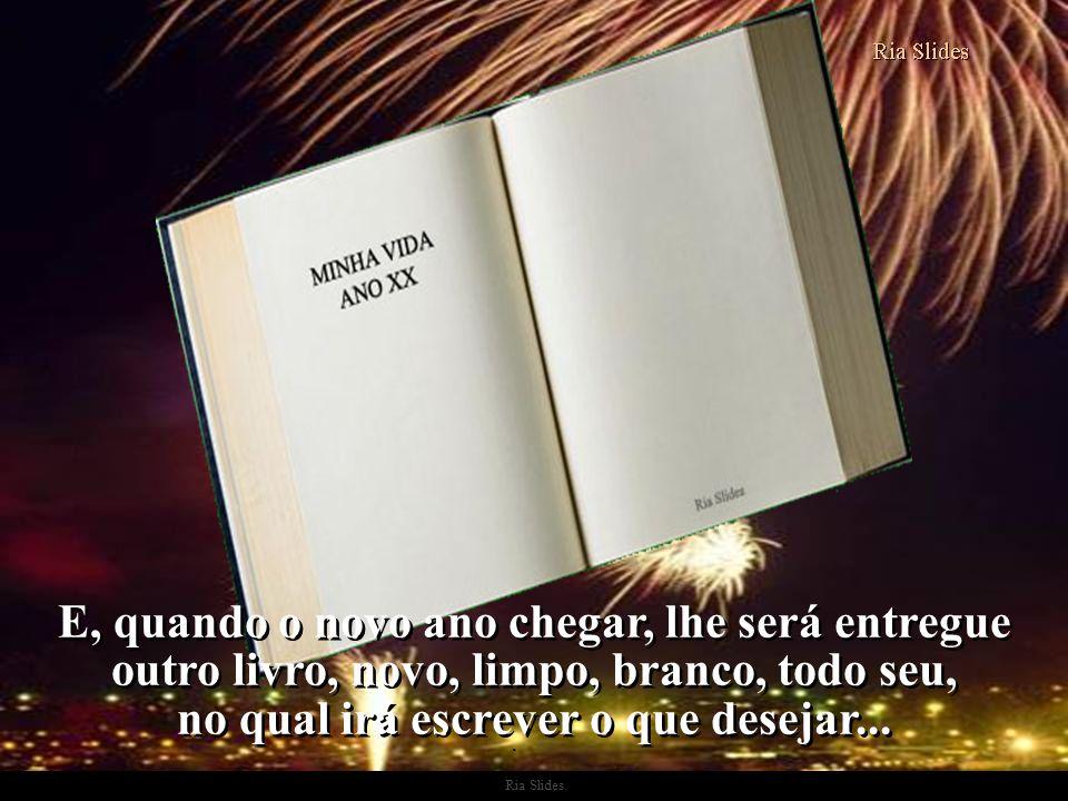 E, quando o novo ano chegar, lhe será entregue outro livro, novo, limpo, branco, todo seu, no qual irá escrever o que desejar...