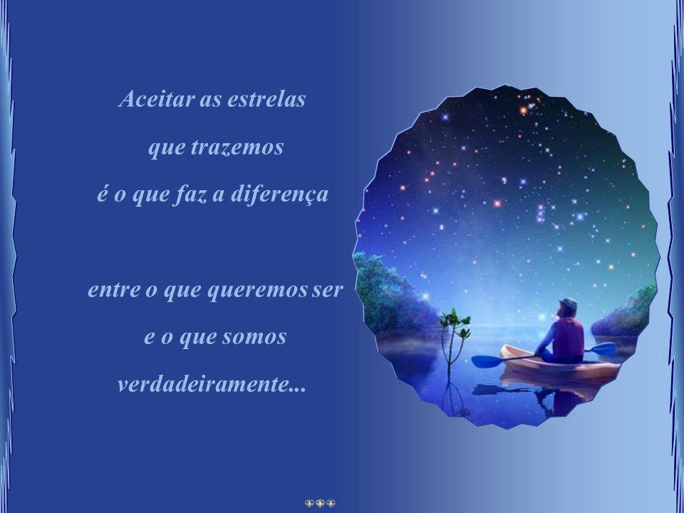 Aceitar as estrelas que trazemos é o que faz a diferença entre o que queremos ser e o que somos verdadeiramente...