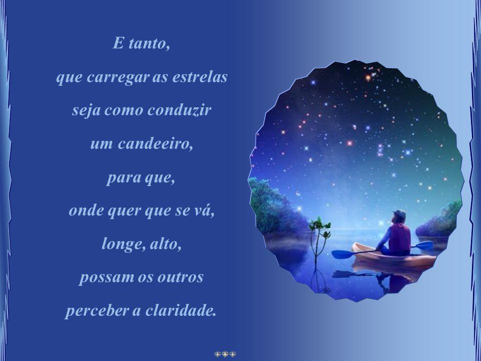 E tanto, que carregar as estrelas seja como conduzir um candeeiro, para que, onde quer que se vá, longe, alto, possam os outros perceber a claridade.