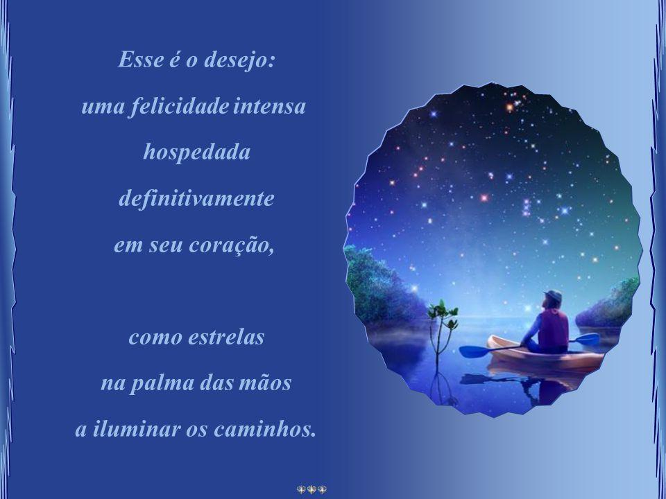 Esse é o desejo: uma felicidade intensa hospedada definitivamente em seu coração, como estrelas na palma das mãos a iluminar os caminhos.