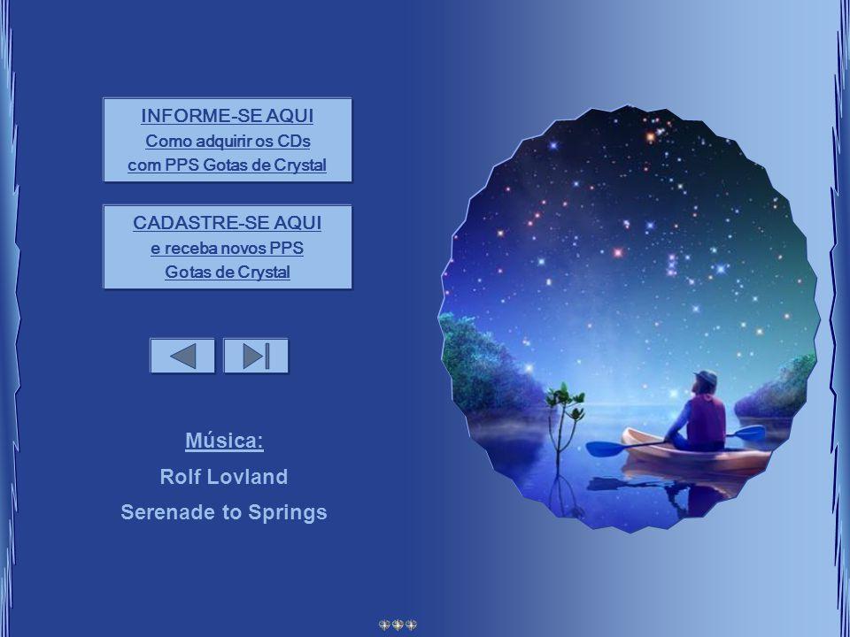 INFORME-SE AQUI Como adquirir os CDs com PPS Gotas de Crystal CADASTRE-SE AQUI e receba novos PPS Gotas de Crystal Música: Rolf Lovland Serenade to Springs