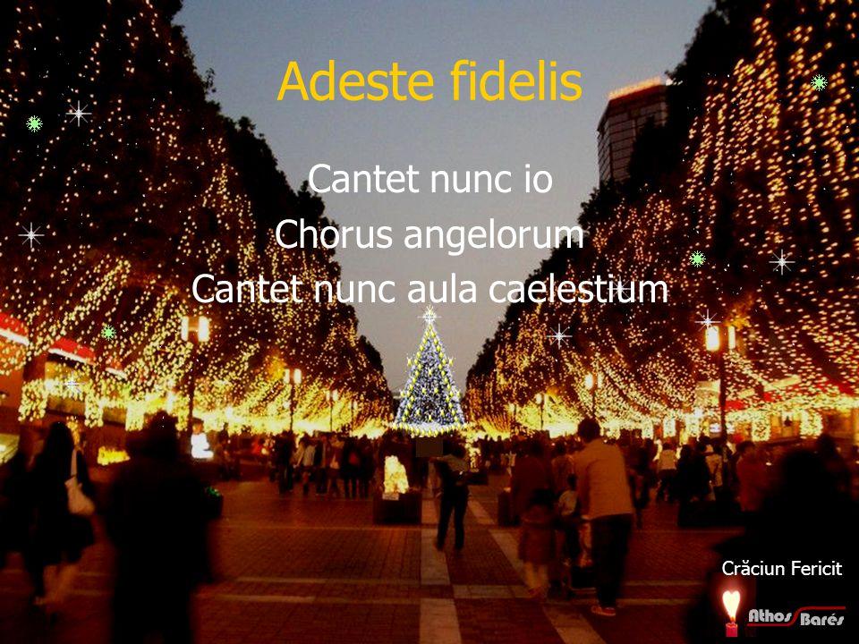 Adeste fidelis Cantet nunc io Chorus angelorum Cantet nunc aula caelestium Crăciun Fericit