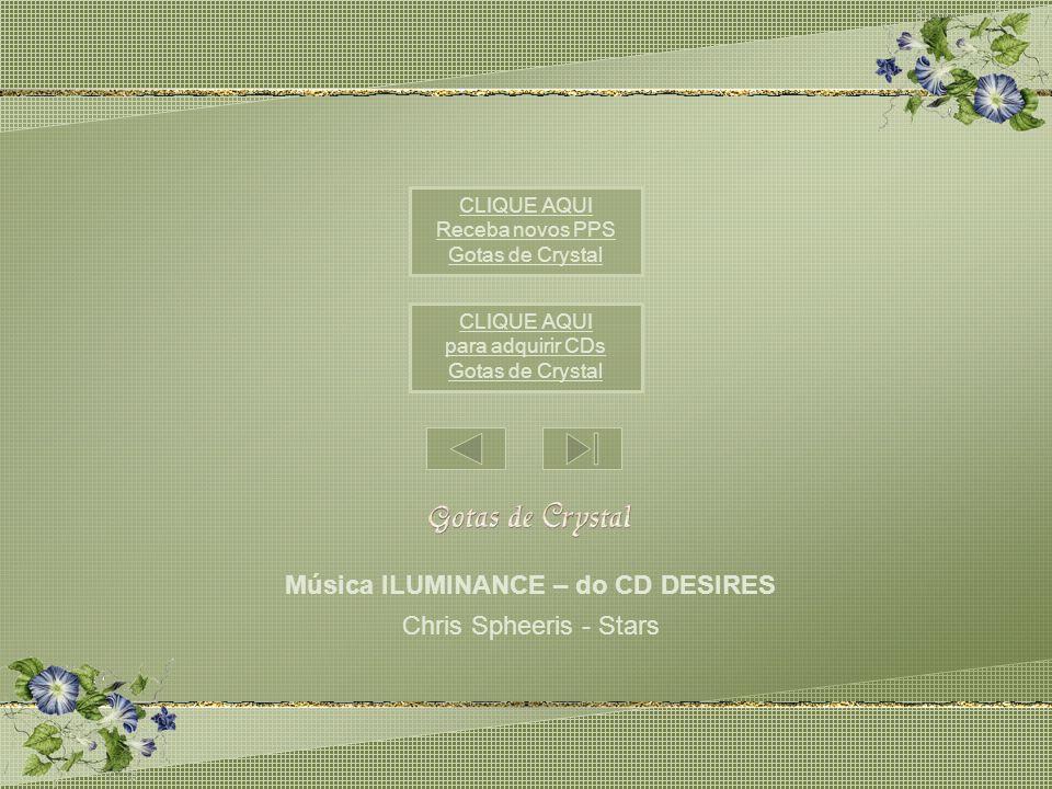 Música ILUMINANCE – do CD DESIRES Chris Spheeris - Stars CLIQUE AQUI para adquirir CDs Gotas de Crystal CLIQUE AQUI Receba novos PPS Gotas de Crystal