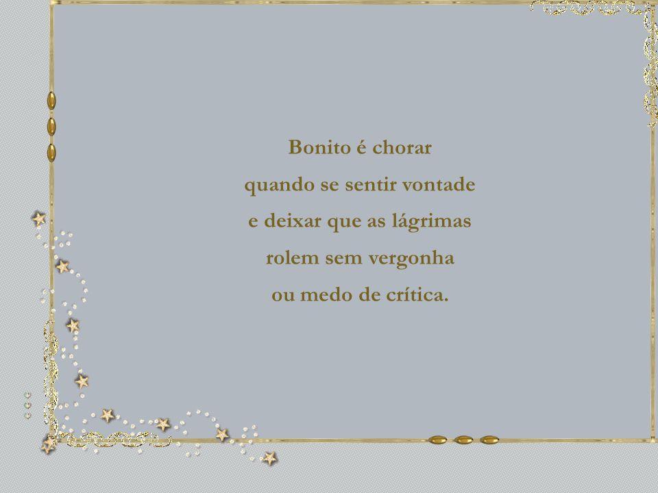 Bonito é chorar quando se sentir vontade e deixar que as lágrimas rolem sem vergonha ou medo de crítica.