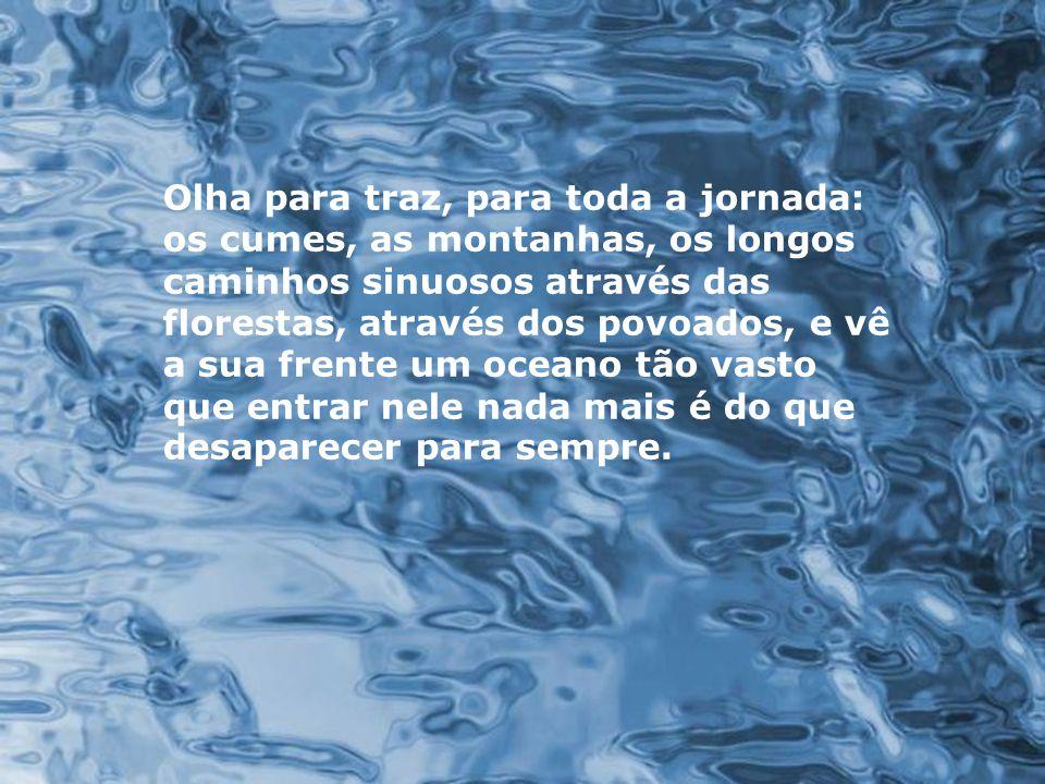 Diz-se que, mesmo antes de um rio cair no oceano, ele treme de medo.