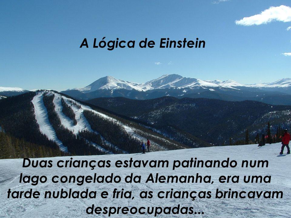 A Lógica de Einstein Duas crianças estavam patinando num lago congelado da Alemanha, era uma tarde nublada e fria, as crianças brincavam despreocupadas...