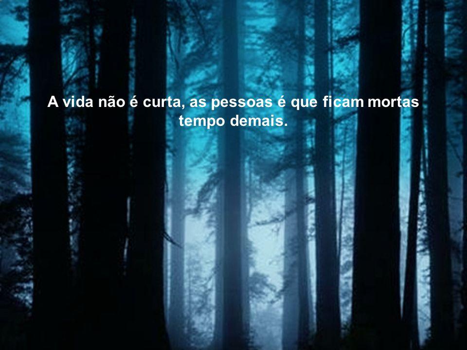A vida não é curta, as pessoas é que ficam mortas tempo demais.