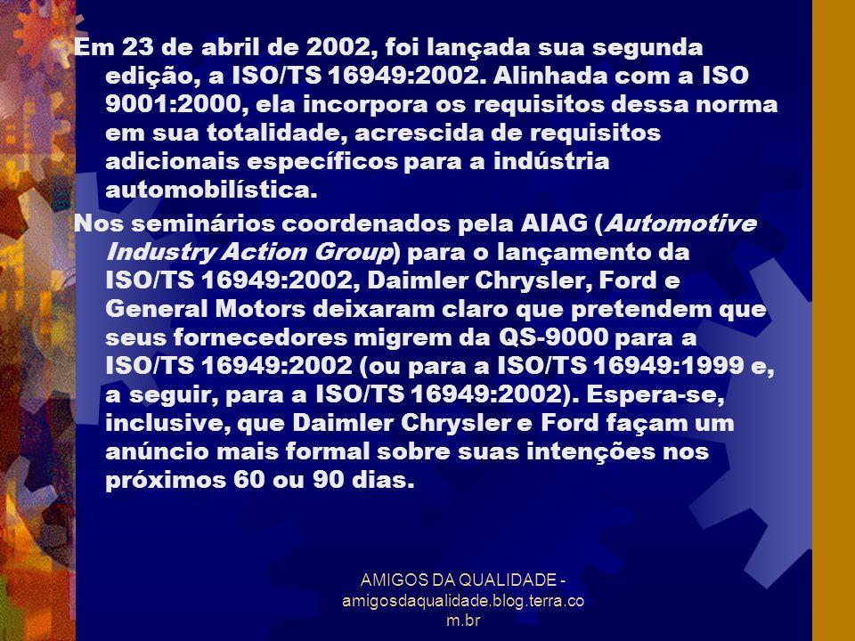 AMIGOS DA QUALIDADE - amigosdaqualidade.blog.terra.co m.br Com a edição da ISO/TS 16949:2002, os fornecedores para a indústria automotiva deverão esperar um controle mais severo sobre a aplicabilidade e o escopo dos certificados que somente poderão incluir produtos automotivos.