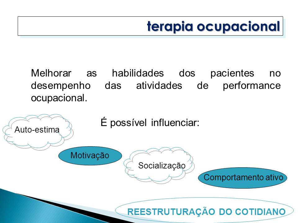 terapia ocupacional Auto-estima Motivação Socialização Comportamento ativo REESTRUTURAÇÃO DO COTIDIANO Melhorar as habilidades dos pacientes no desemp